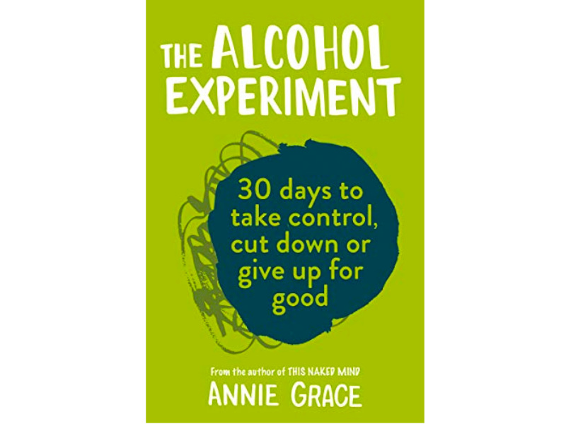 The Alcohol Experiment: How To Take Control Of Your Drinking And Enjoy Being Sober For Good by Annie Grace (HarperCollins)